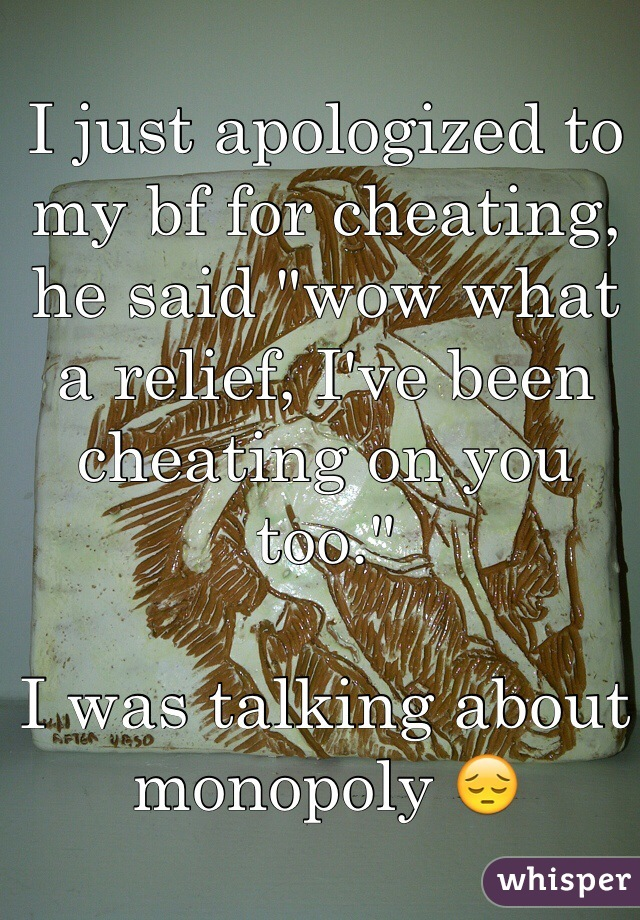 """I just apologized to my bf for cheating, he said """"wow what a relief, I've been cheating on you too.""""  I was talking about monopoly 😔"""