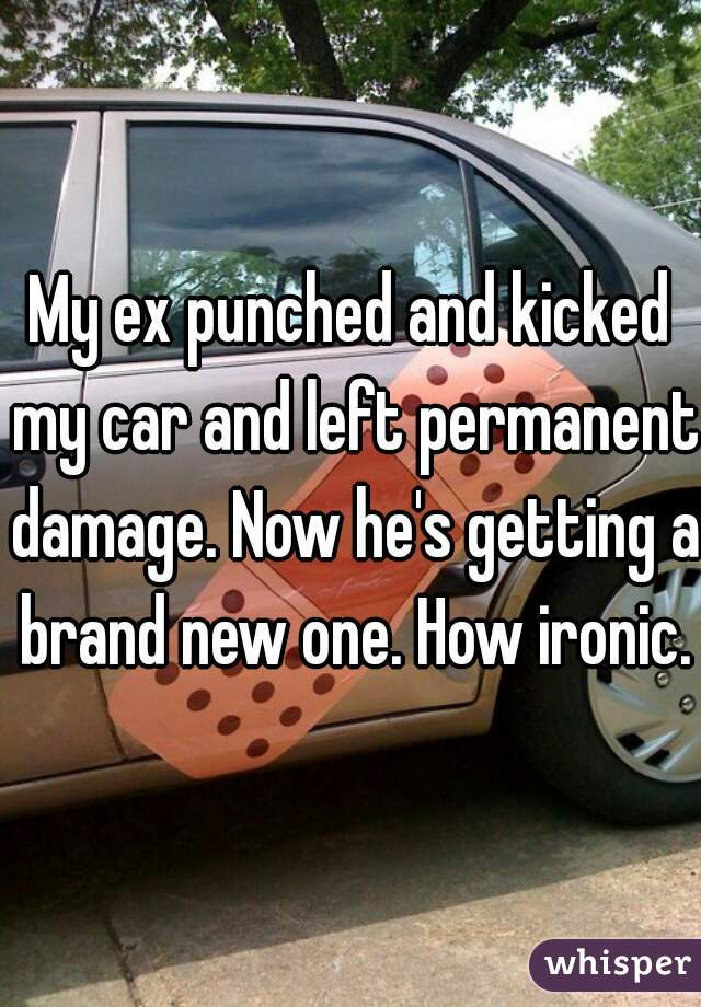 My ex punched and kicked my car and left permanent damage. Now he's getting a brand new one. How ironic.