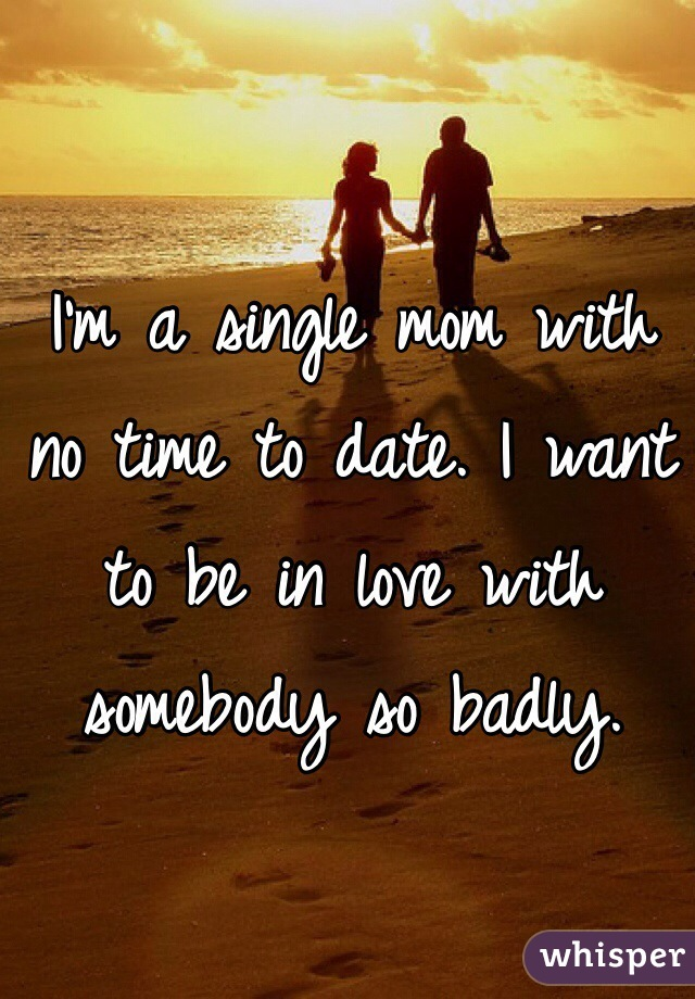 I'm a single mom with no time to date. I want to be in love with somebody so badly.