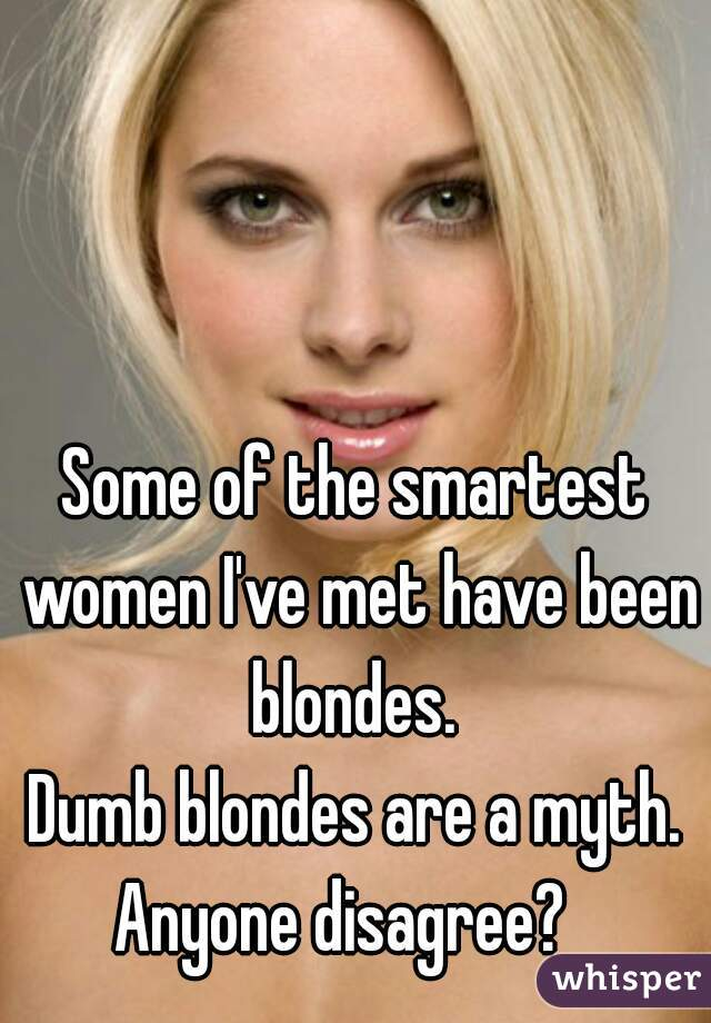 Some of the smartest women I've met have been blondes.  Dumb blondes are a myth. Anyone disagree?