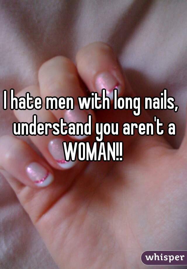 I hate men with long nails,  understand you aren't a WOMAN!!