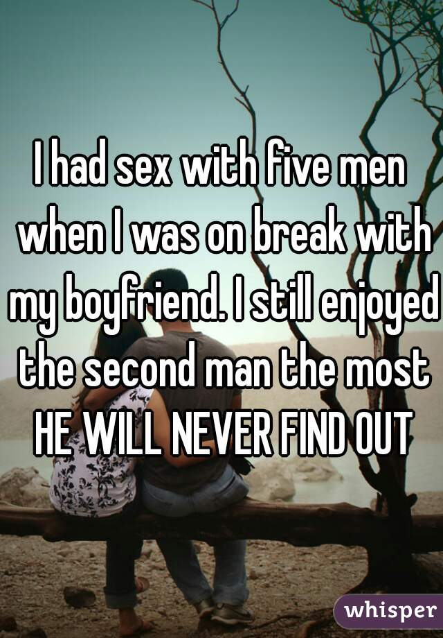 I had sex with five men when I was on break with my boyfriend. I still enjoyed the second man the most  HE WILL NEVER FIND OUT