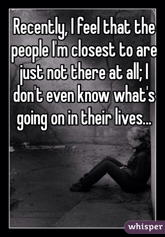 Recently, I feel that the people I'm closest to are just not there at all; I don't even know what's going on in their lives...