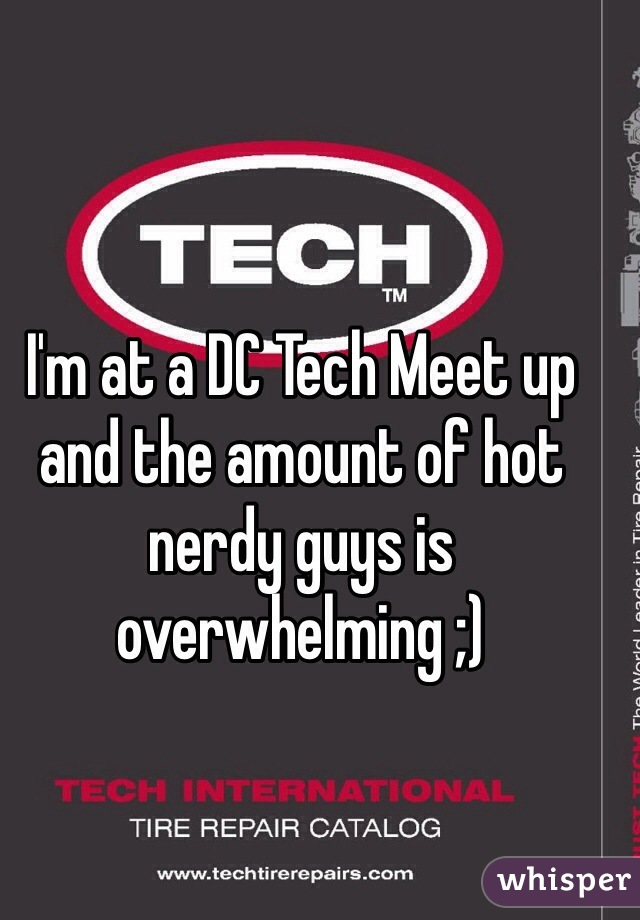I'm at a DC Tech Meet up and the amount of hot nerdy guys is overwhelming ;)