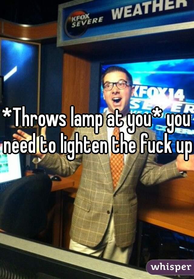 *Throws lamp at you* you need to lighten the fuck up!