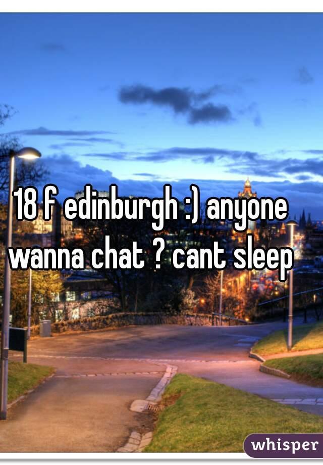 18 f edinburgh :) anyone wanna chat ? cant sleep