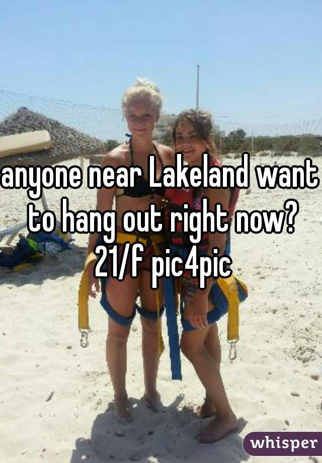 anyone near Lakeland want to hang out right now? 21/f pic4pic