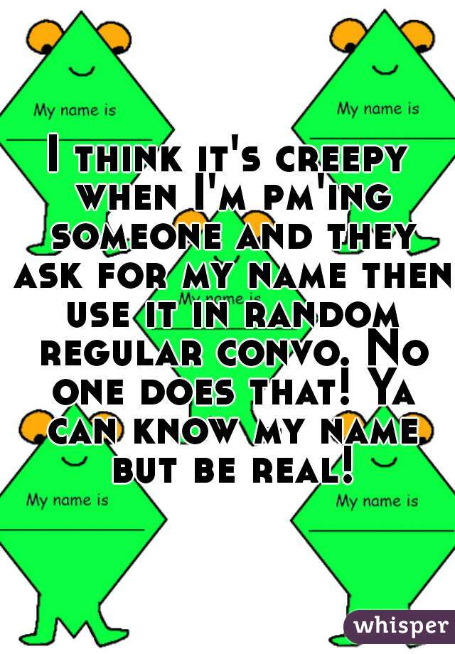 I think it's creepy when I'm pm'ing someone and they ask for my name then use it in random regular convo. No one does that! Ya can know my name but be real!