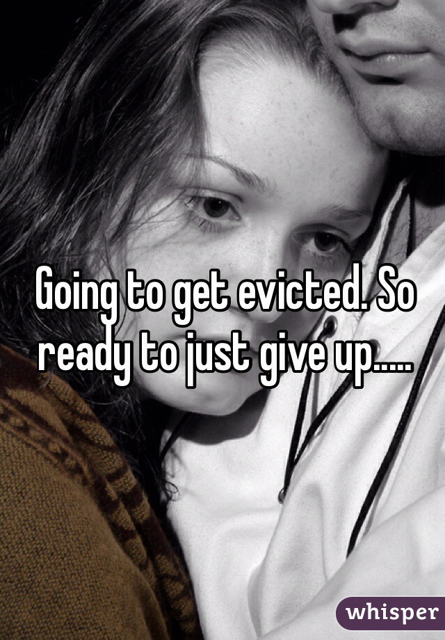 Going to get evicted. So ready to just give up.....