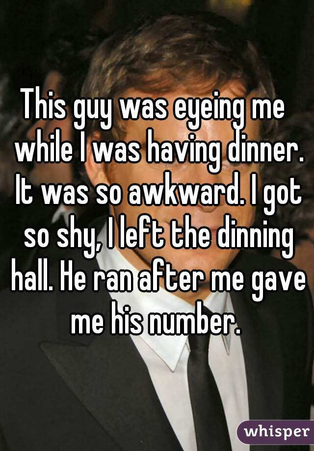 This guy was eyeing me  while I was having dinner. It was so awkward. I got so shy, I left the dinning hall. He ran after me gave me his number.