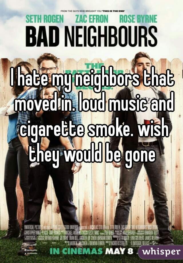 I hate my neighbors that moved in. loud music and cigarette smoke. wish they would be gone