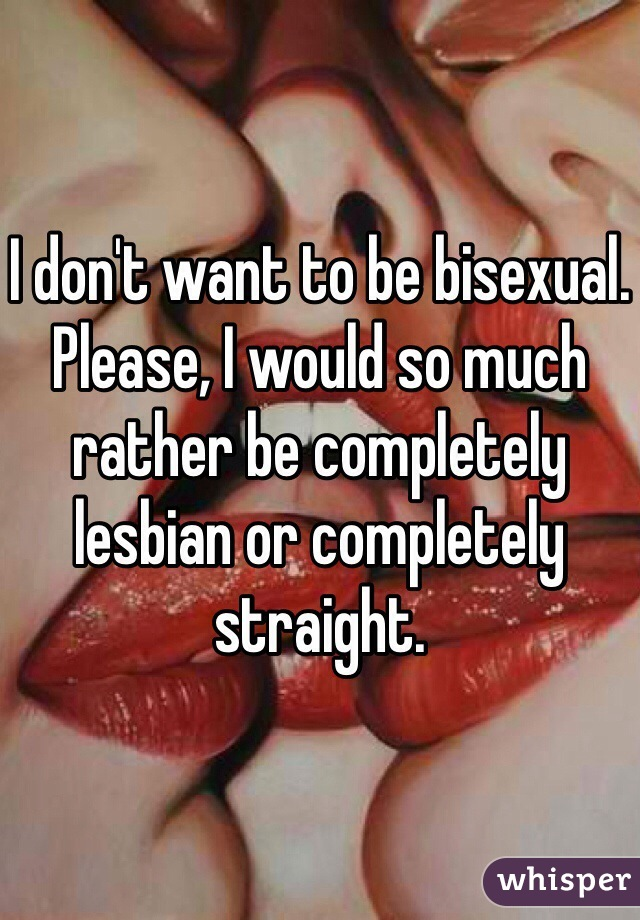 I don't want to be bisexual. Please, I would so much rather be completely lesbian or completely straight.
