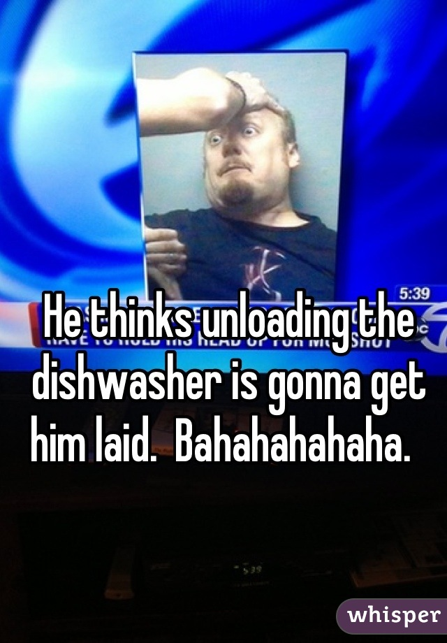 He thinks unloading the dishwasher is gonna get him laid.  Bahahahahaha.