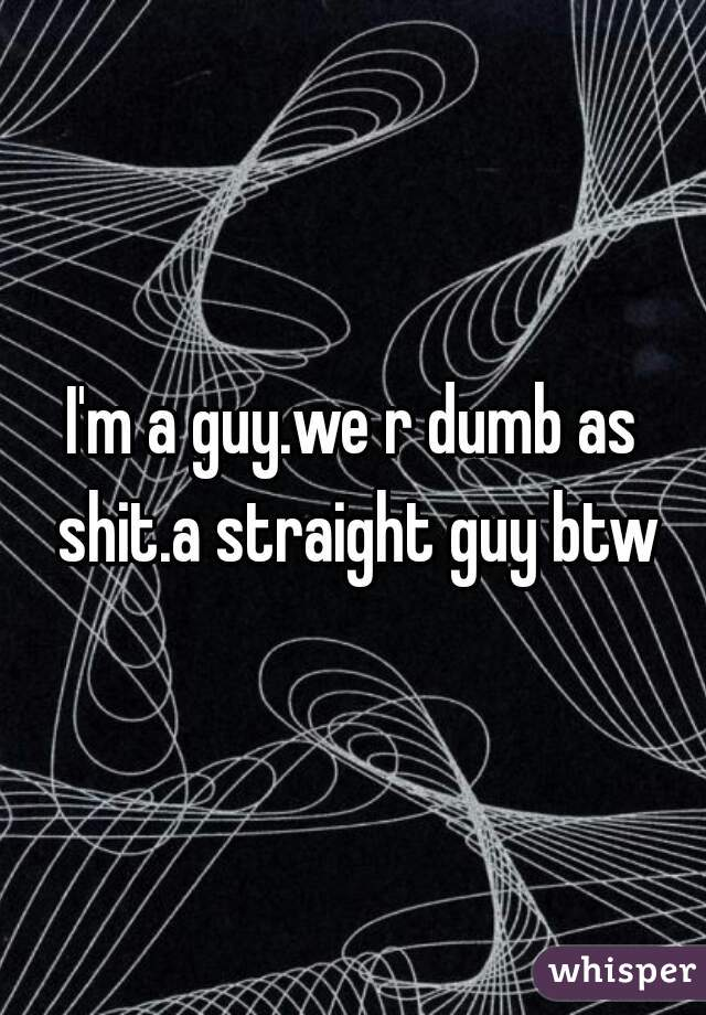 I'm a guy.we r dumb as shit.a straight guy btw