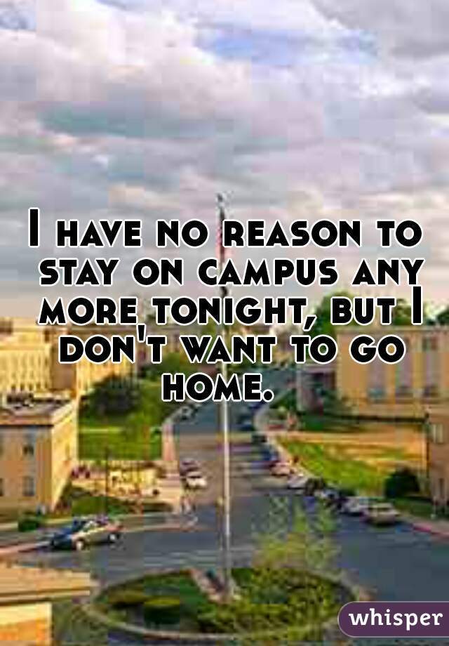 I have no reason to stay on campus any more tonight, but I don't want to go home.