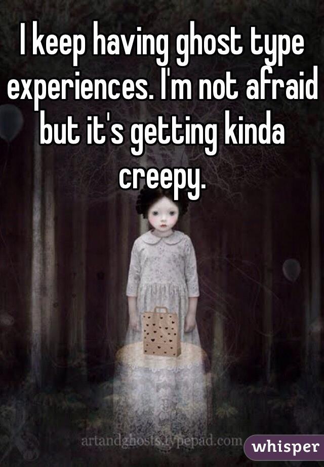 I keep having ghost type experiences. I'm not afraid but it's getting kinda creepy.