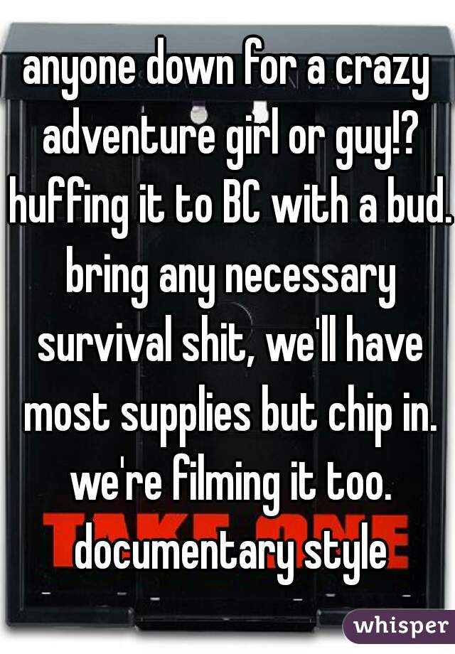 anyone down for a crazy adventure girl or guy!? huffing it to BC with a bud. bring any necessary survival shit, we'll have most supplies but chip in. we're filming it too. documentary style