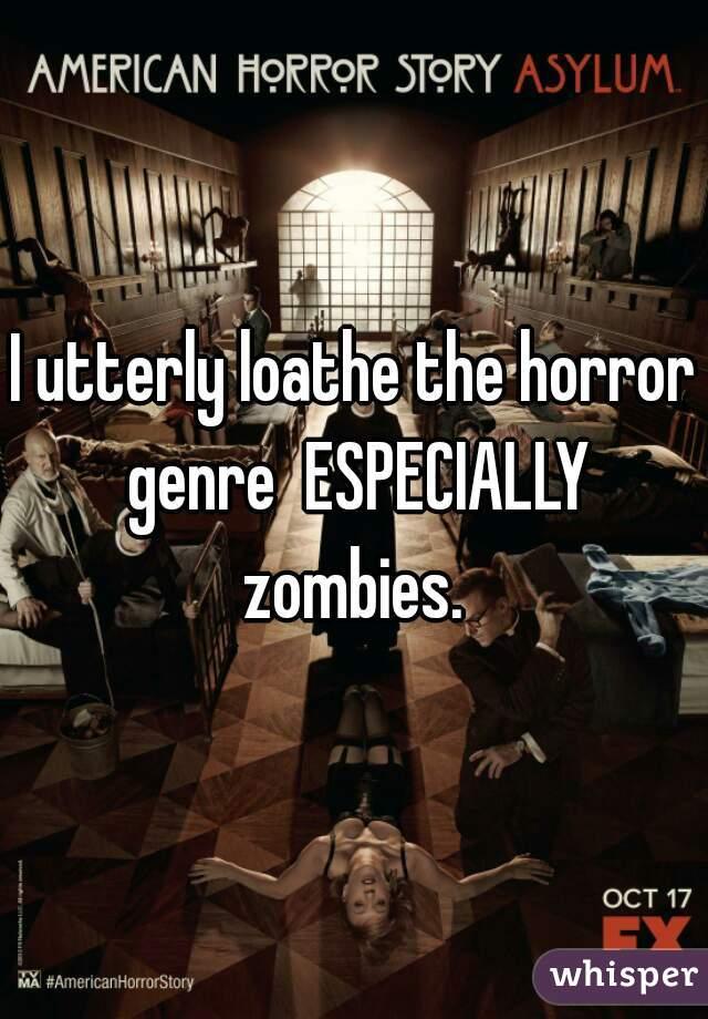 I utterly loathe the horror genre  ESPECIALLY zombies.