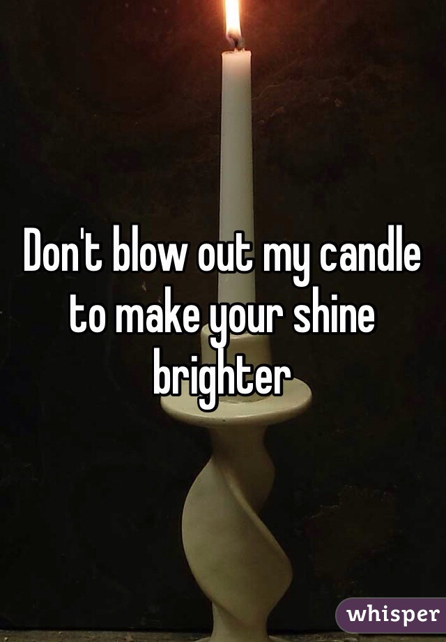 Don't blow out my candle to make your shine brighter
