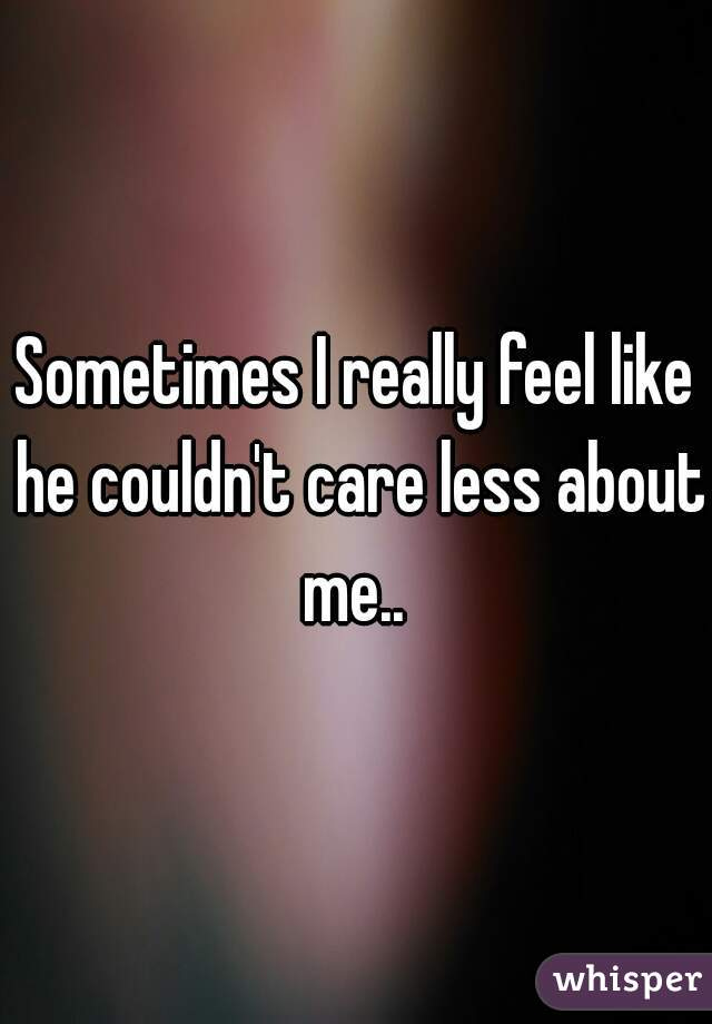 Sometimes I really feel like he couldn't care less about me..