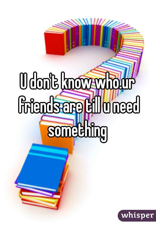 U don't know who.ur friends are till u need something