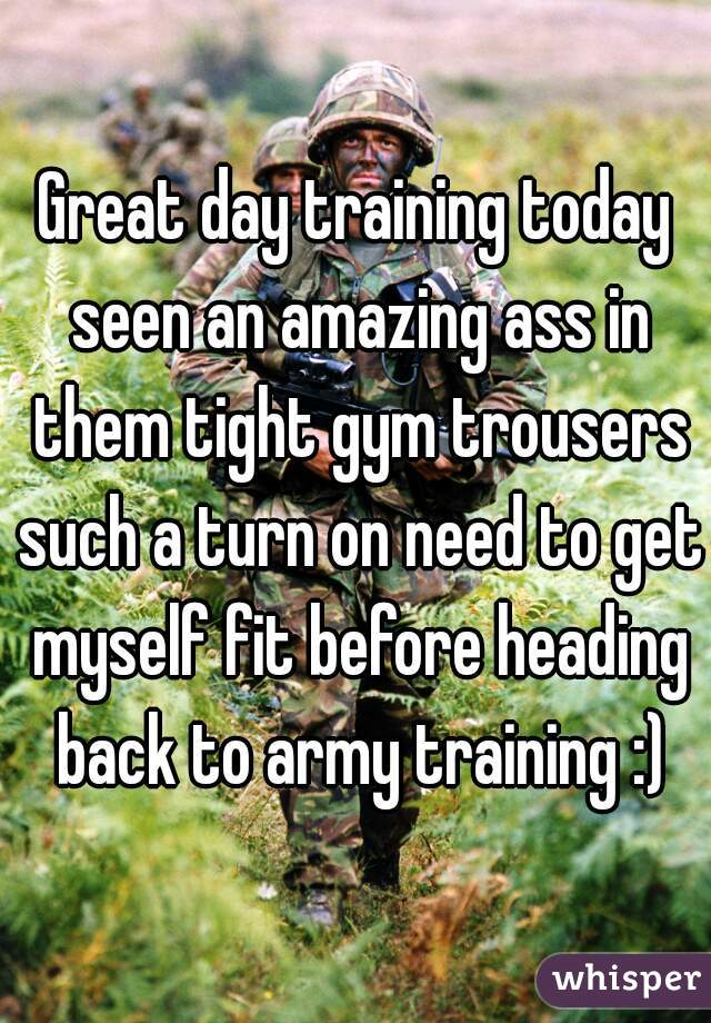 Great day training today seen an amazing ass in them tight gym trousers such a turn on need to get myself fit before heading back to army training :)