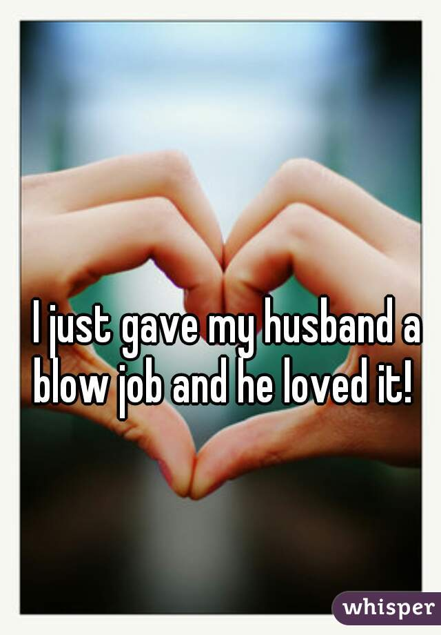I just gave my husband a blow job and he loved it!