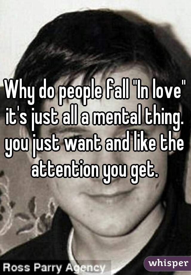 """Why do people fall """"In love"""" it's just all a mental thing.  you just want and like the attention you get."""