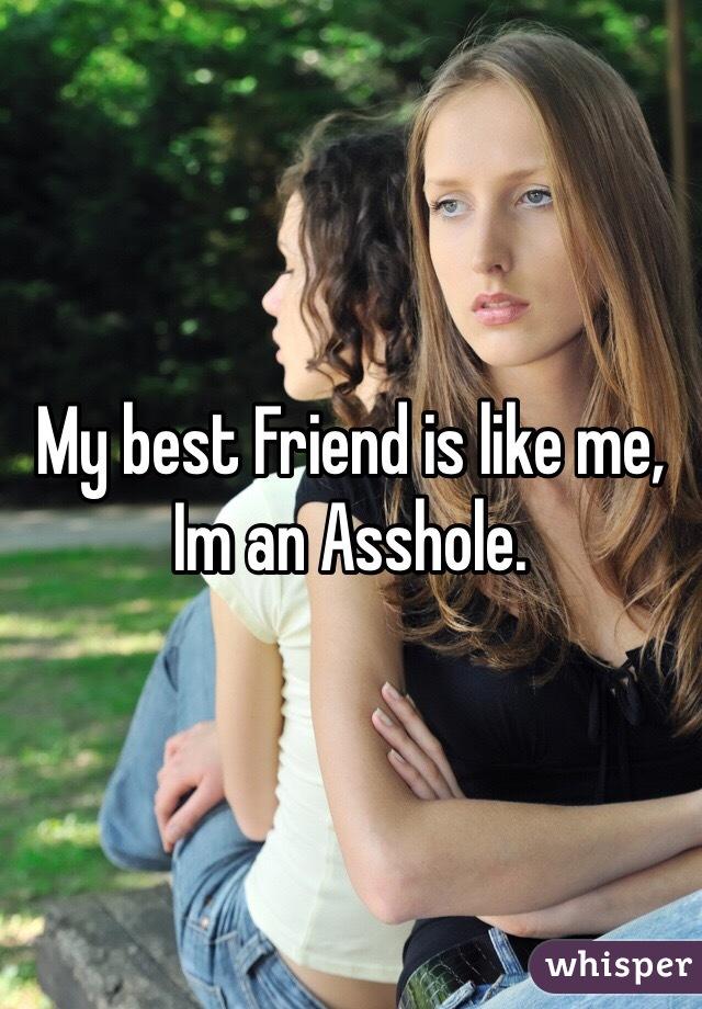 My best Friend is like me, Im an Asshole.