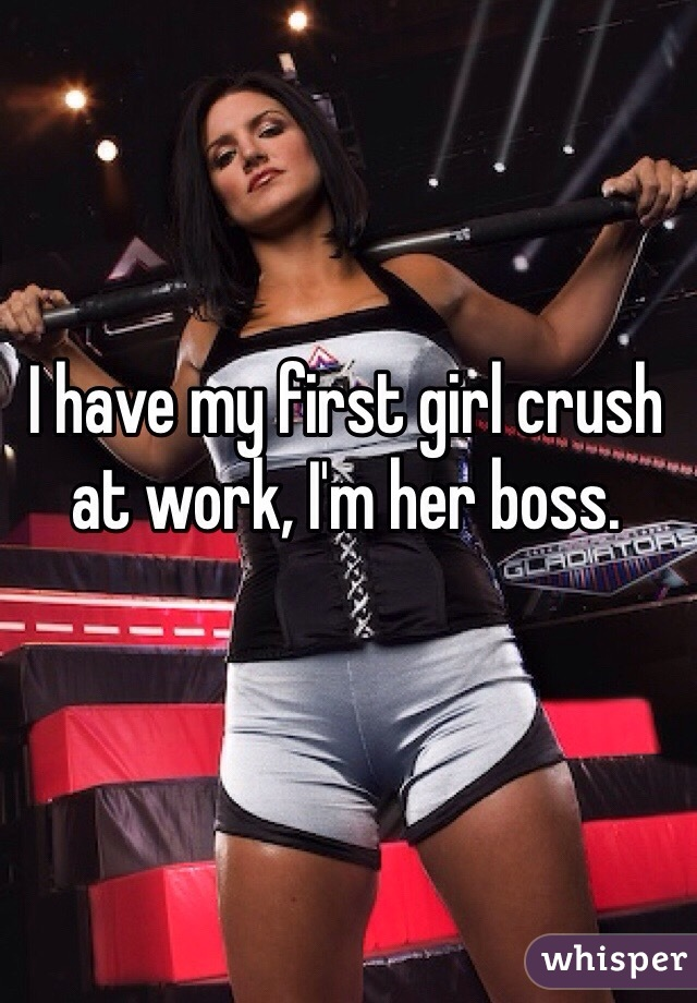 I have my first girl crush at work, I'm her boss.
