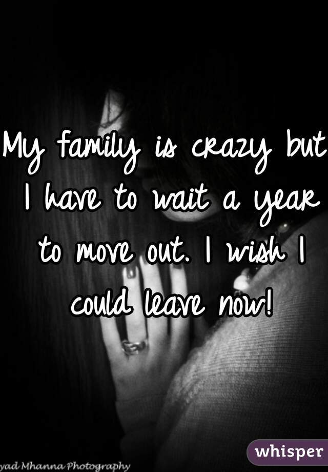 My family is crazy but I have to wait a year to move out. I wish I could leave now!