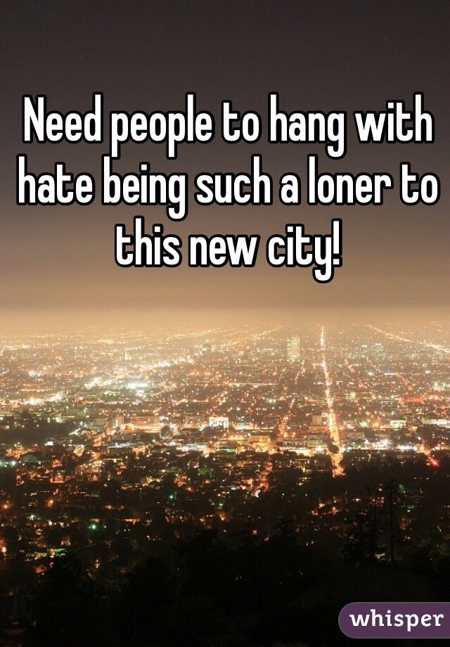Need people to hang with hate being such a loner to this new city!