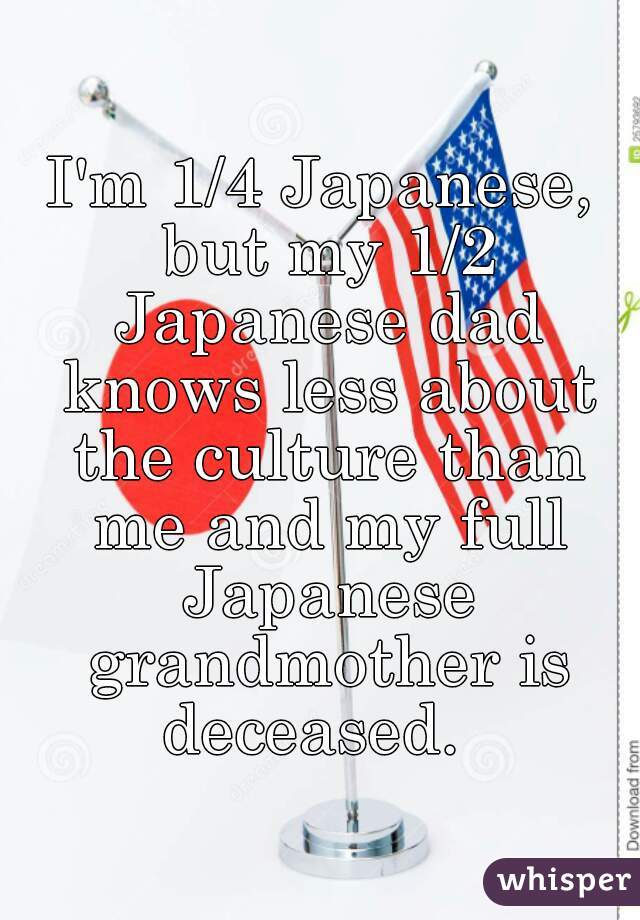 I'm 1/4 Japanese, but my 1/2 Japanese dad knows less about the culture than me and my full Japanese grandmother is deceased.