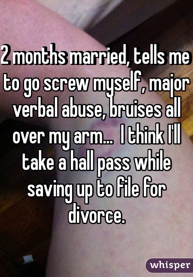 2 months married, tells me to go screw myself, major verbal abuse, bruises all over my arm...  I think I'll take a hall pass while saving up to file for divorce.