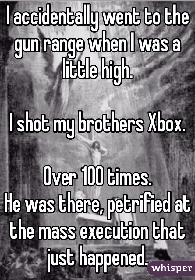 I accidentally went to the gun range when I was a little high.     I shot my brothers Xbox.   Over 100 times.  He was there, petrified at the mass execution that just happened.