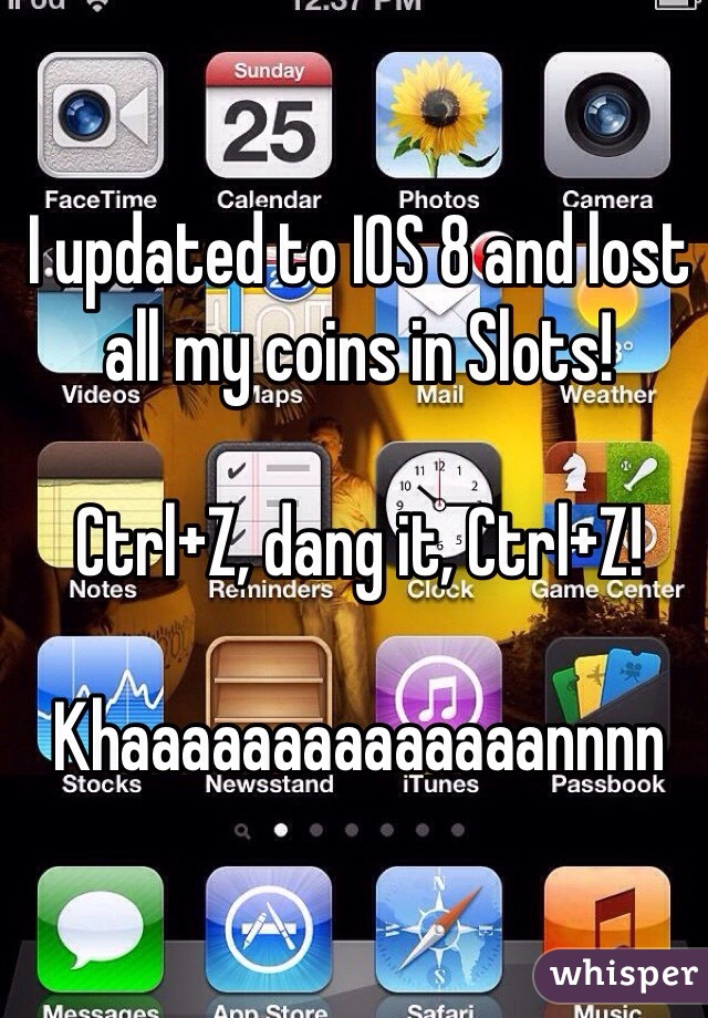 I updated to IOS 8 and lost all my coins in Slots!    Ctrl+Z, dang it, Ctrl+Z!    Khaaaaaaaaaaaaaannnn