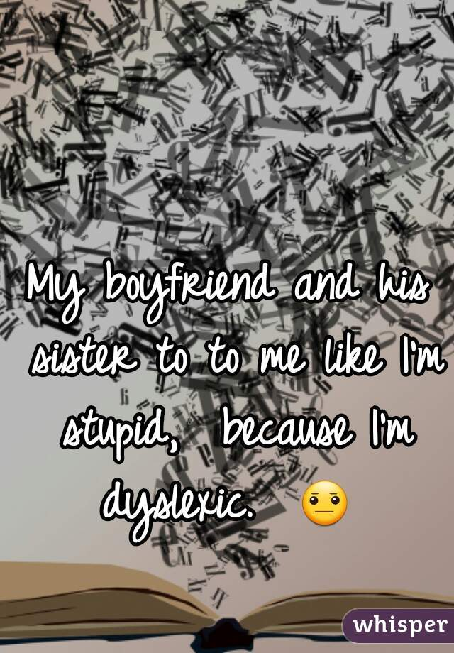 My boyfriend and his sister to to me like I'm stupid,  because I'm dyslexic.  😐