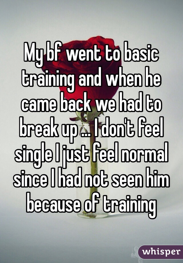 My bf went to basic training and when he came back we had to break up ... I don't feel single I just feel normal since I had not seen him because of training