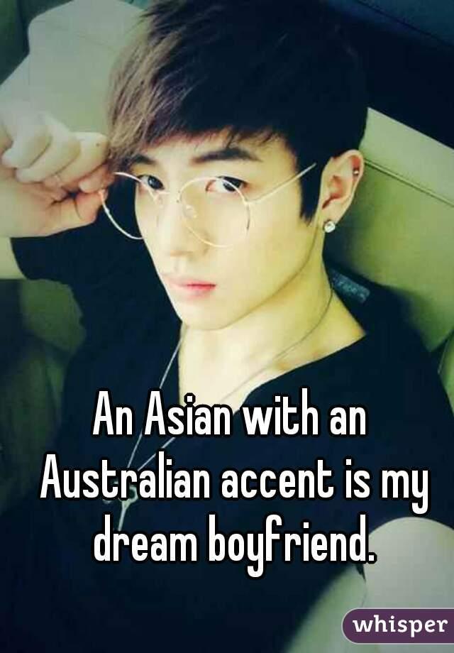 An Asian with an Australian accent is my dream boyfriend.