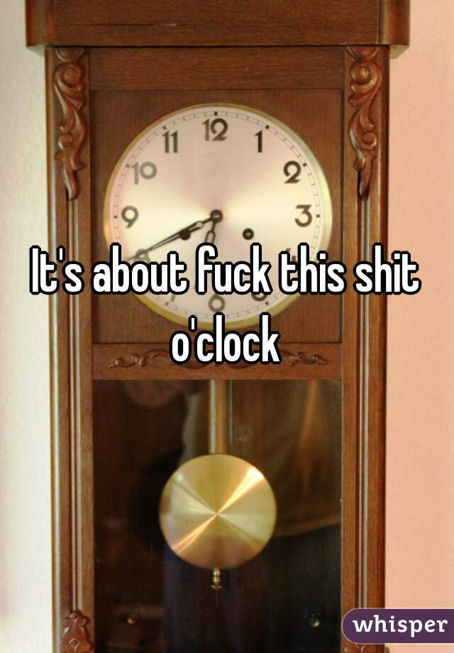 It's about fuck this shit o'clock