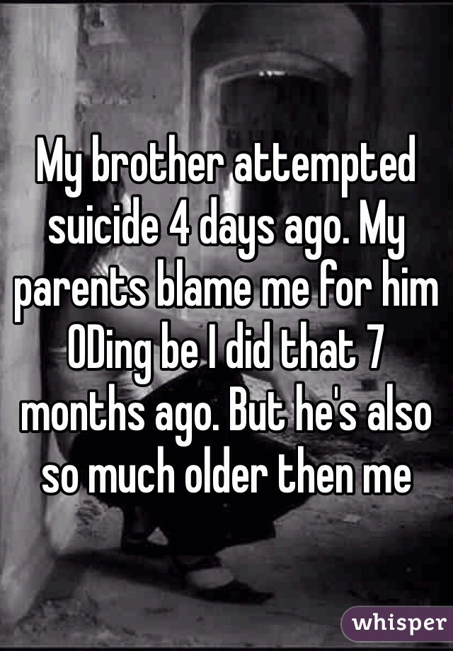 My brother attempted suicide 4 days ago. My parents blame me for him ODing be I did that 7 months ago. But he's also so much older then me