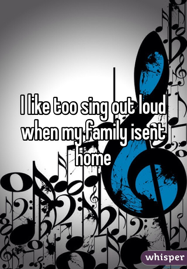 I like too sing out loud when my family isent home