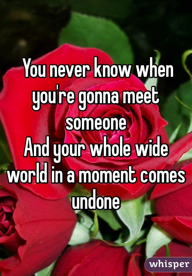 You never know when you're gonna meet someone And your whole wide world in a moment comes undone