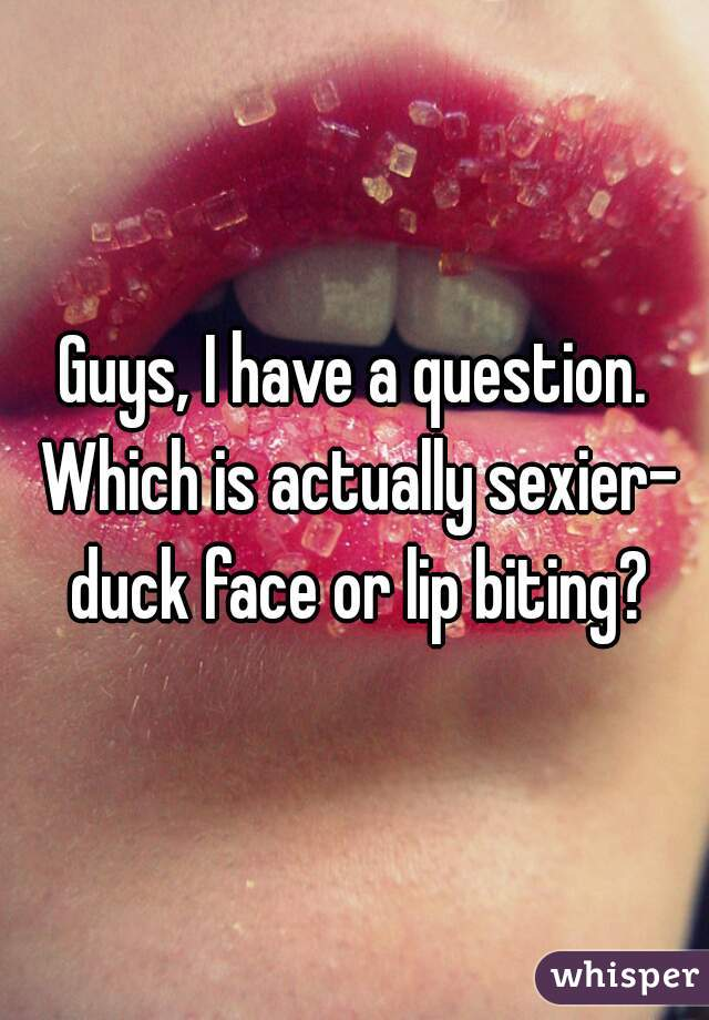 Guys, I have a question. Which is actually sexier- duck face or lip biting?