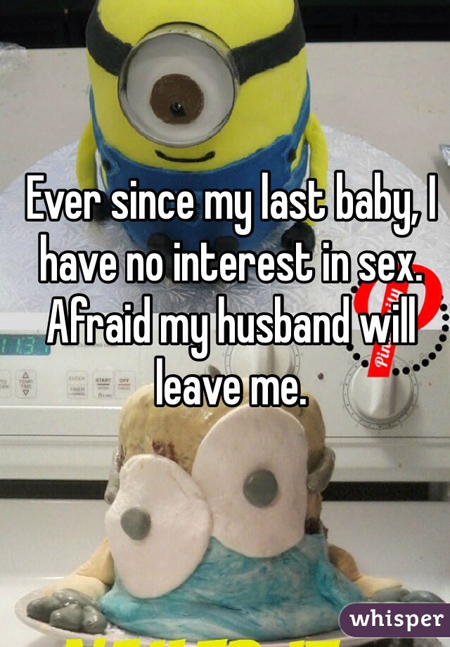 Ever since my last baby, I have no interest in sex. Afraid my husband will leave me.