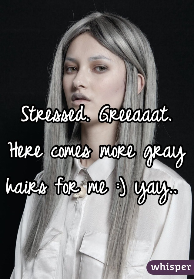 Stressed. Greeaaat. Here comes more gray hairs for me :) yay..