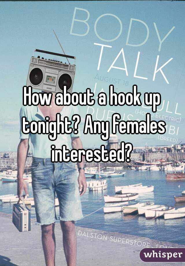 How about a hook up tonight? Any females interested?