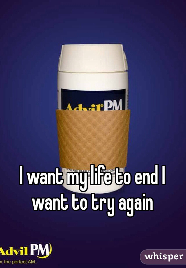 I want my life to end I want to try again