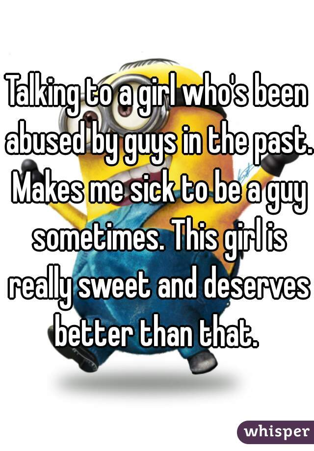 Talking to a girl who's been abused by guys in the past. Makes me sick to be a guy sometimes. This girl is really sweet and deserves better than that.
