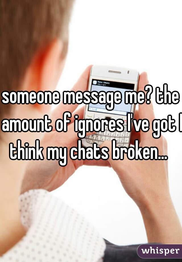 someone message me? the amount of ignores I've got I think my chats broken...